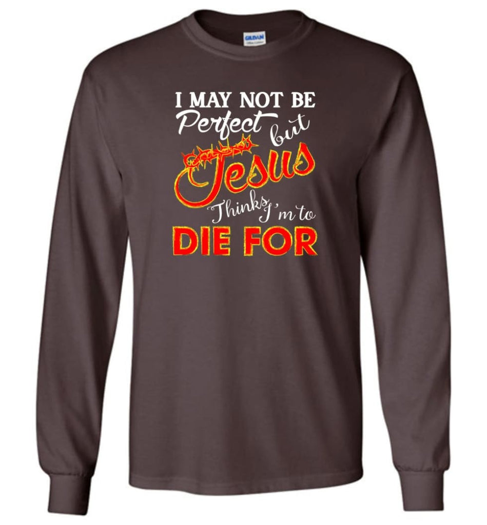 I May Not Be Perfect But Jesus Thinks I'm To Die For Long Sleeve T-Shirt - Dark Chocolate / M