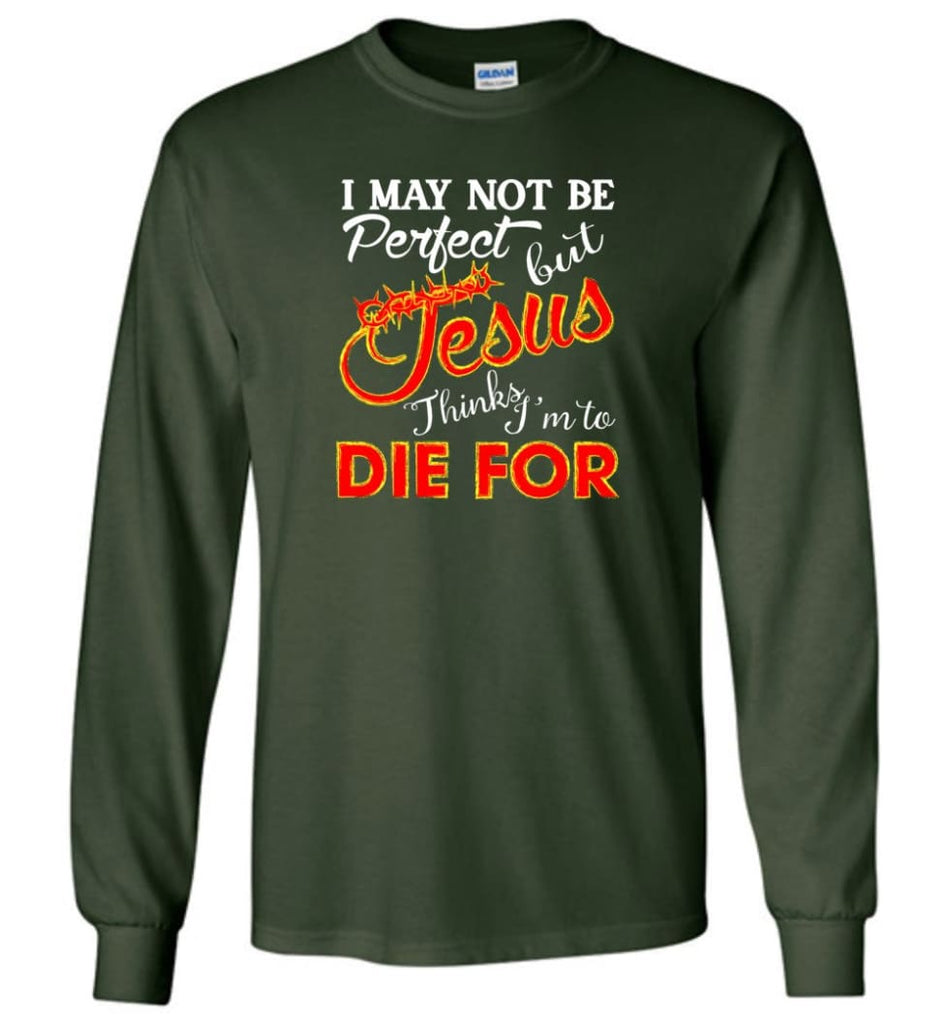I May Not Be Perfect But Jesus Thinks I'm To Die For Long Sleeve T-Shirt - Forest Green / M