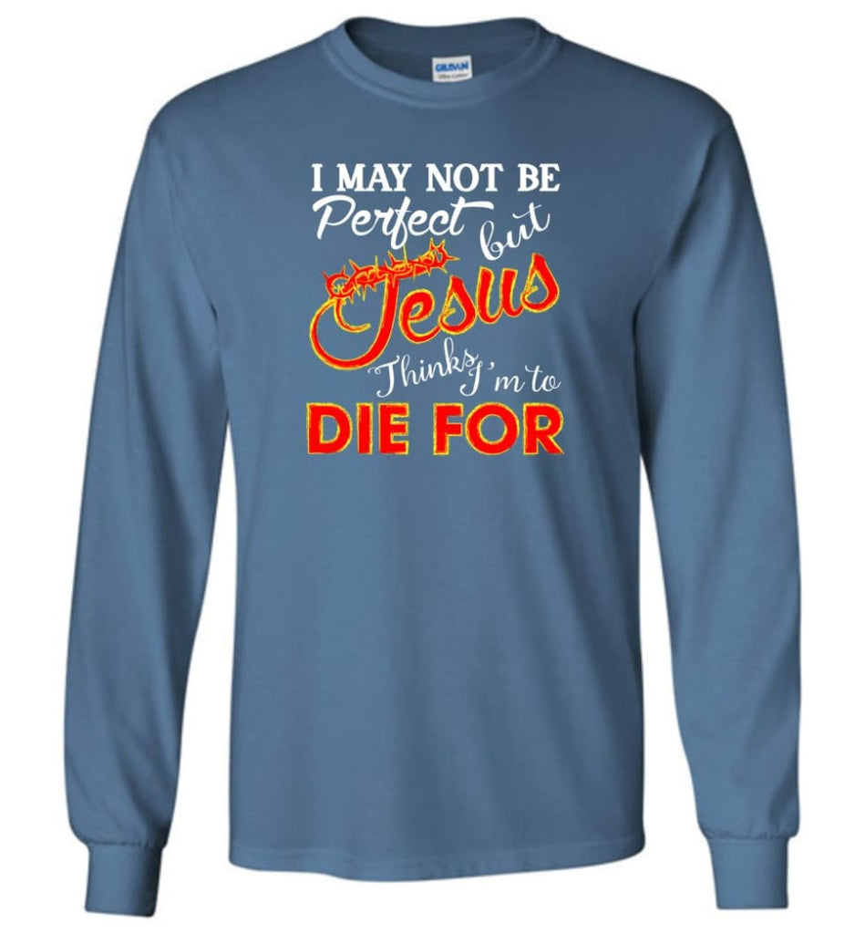 I May Not Be Perfect But Jesus Thinks I'm To Die For Long Sleeve T-Shirt - Indigo Blue / M