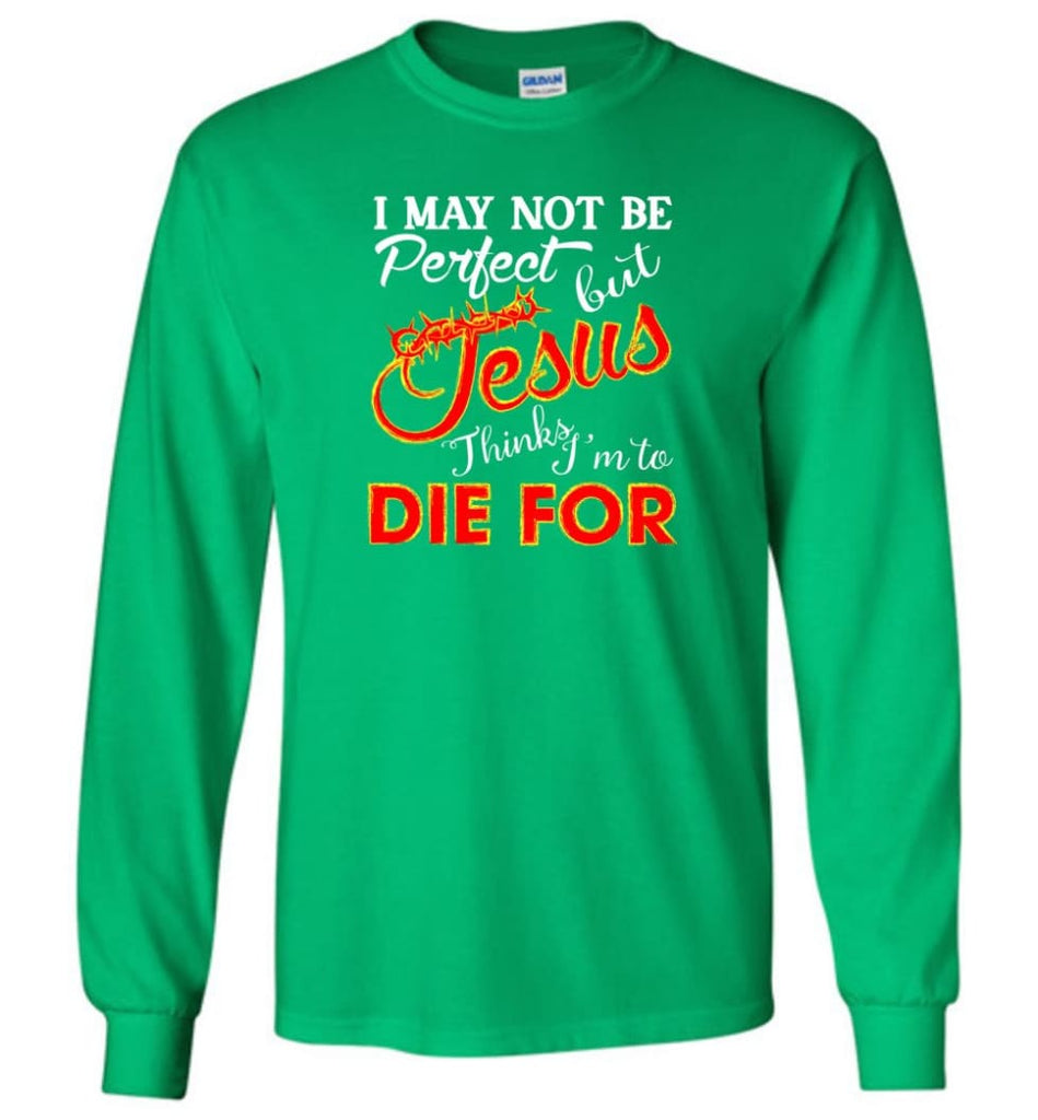 I May Not Be Perfect But Jesus Thinks I'm To Die For Long Sleeve T-Shirt - Irish Green / M