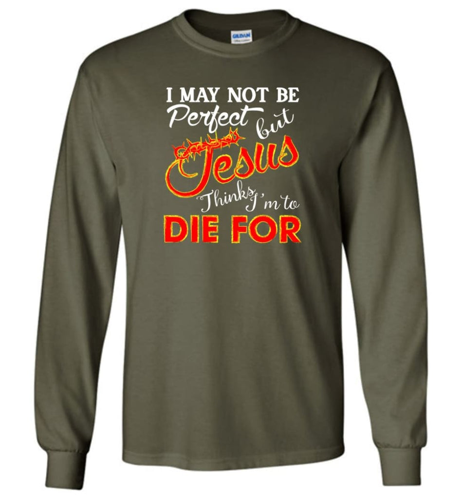 I May Not Be Perfect But Jesus Thinks I'm To Die For Long Sleeve T-Shirt - Military Green / M