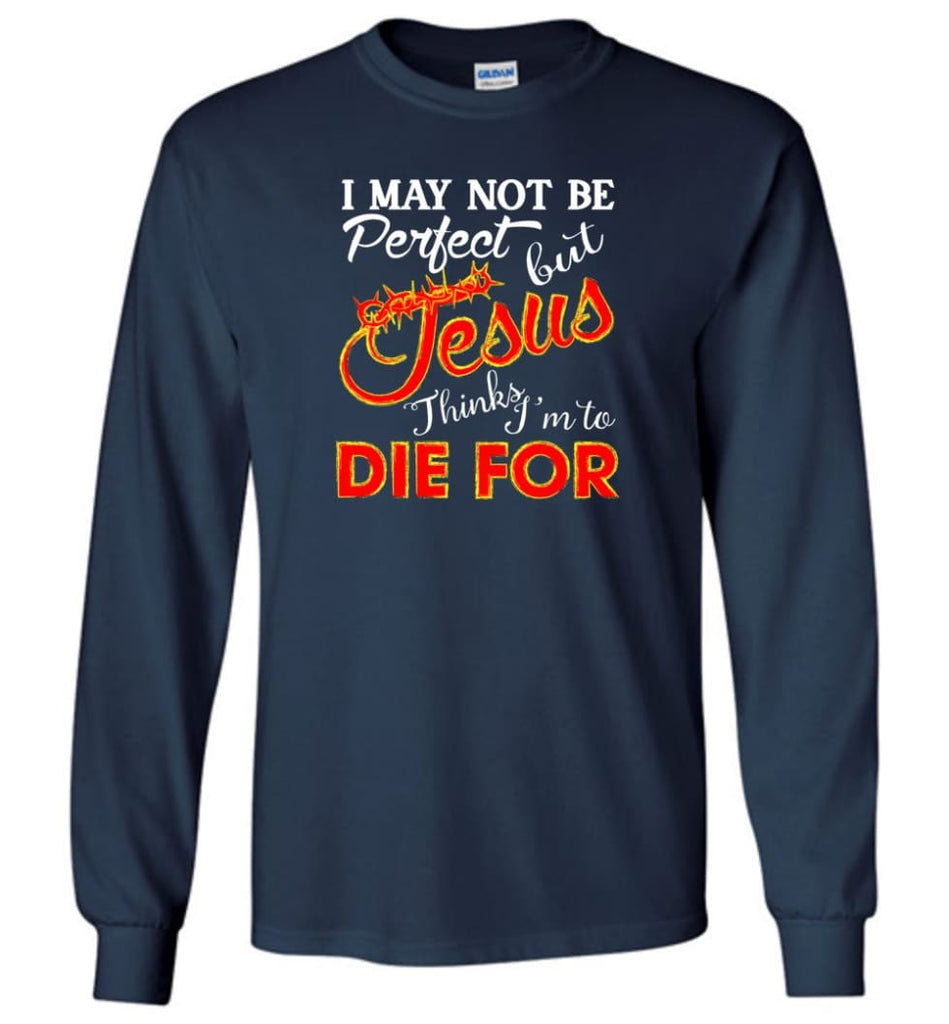 I May Not Be Perfect But Jesus Thinks I'm To Die For Long Sleeve T-Shirt - Navy / M