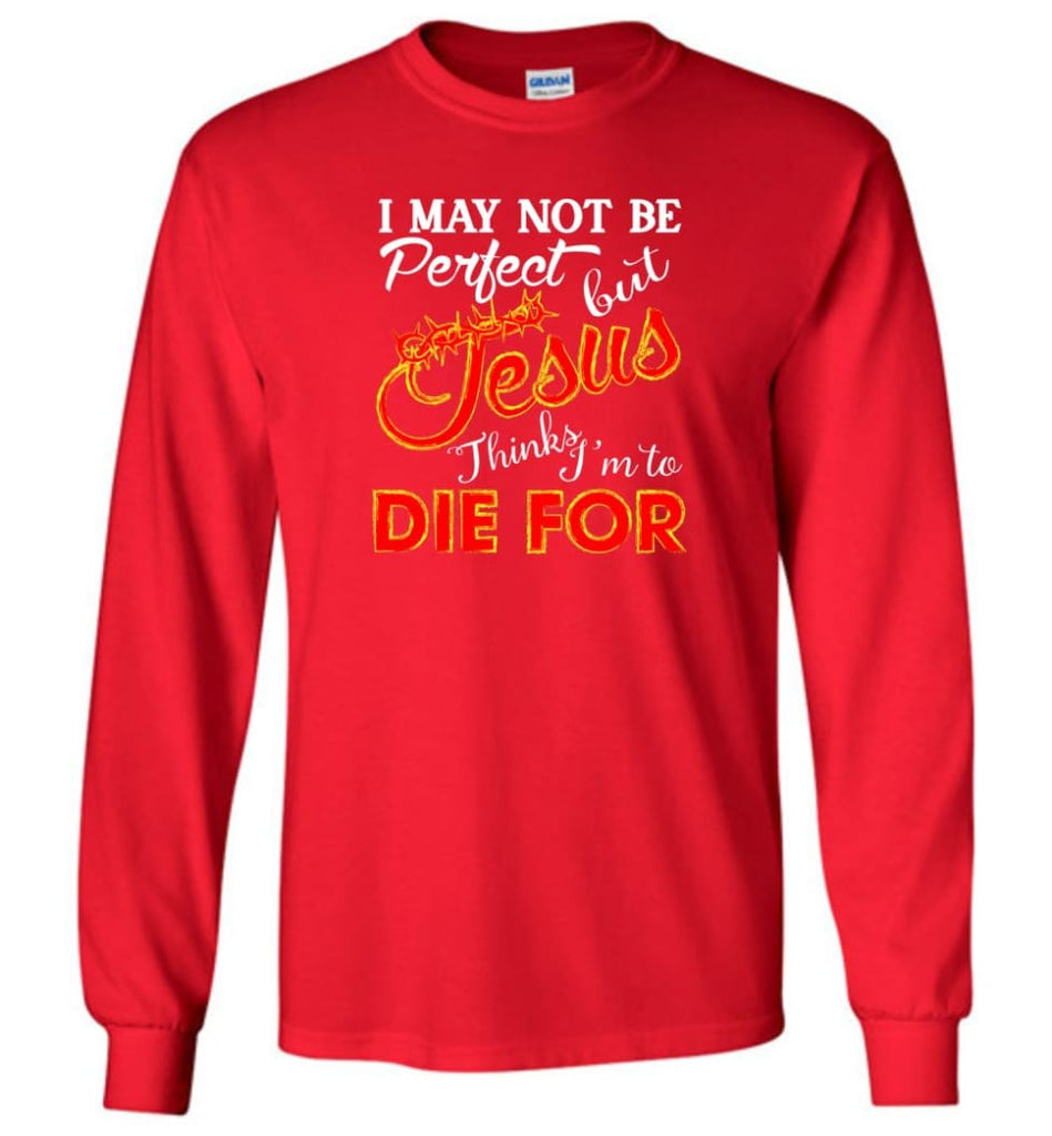 I May Not Be Perfect But Jesus Thinks I'm To Die For Long Sleeve T-Shirt - Red / M