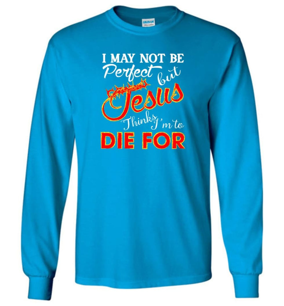 I May Not Be Perfect But Jesus Thinks I'm To Die For Long Sleeve T-Shirt - Sapphire / M