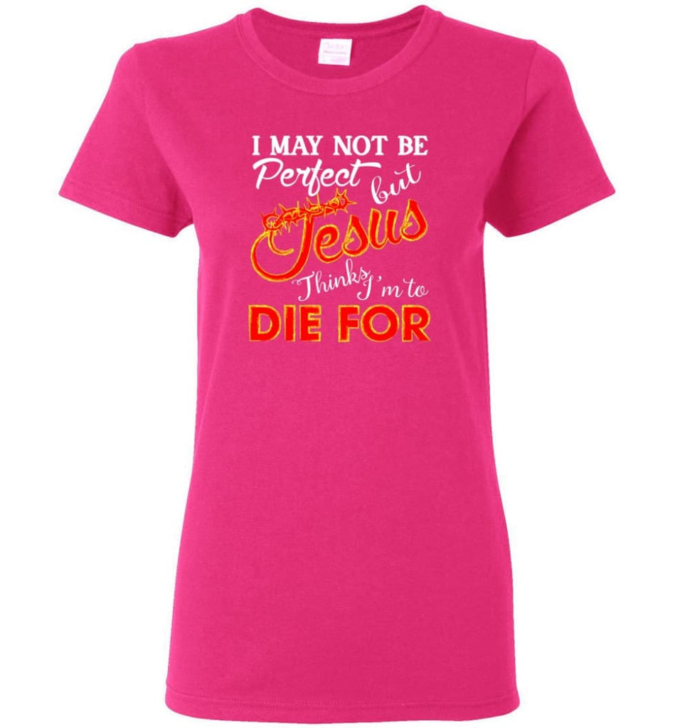 I May Not Be Perfect But Jesus Thinks I'm To Die For Women Tee - Heliconia / M