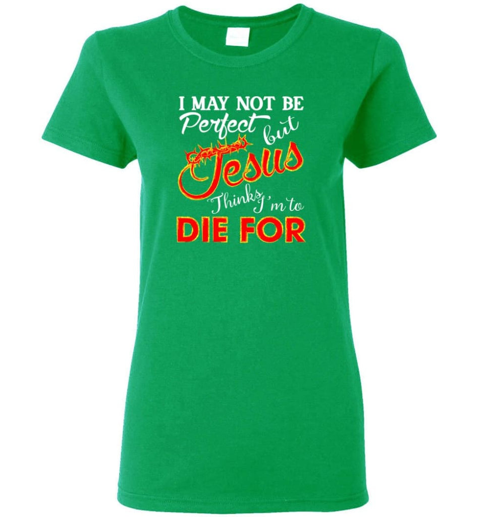 I May Not Be Perfect But Jesus Thinks I'm To Die For Women Tee - Irish Green / M