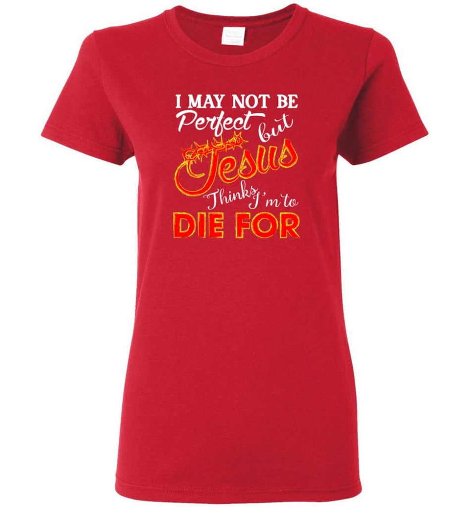 I May Not Be Perfect But Jesus Thinks I'm To Die For Women Tee - Red / M