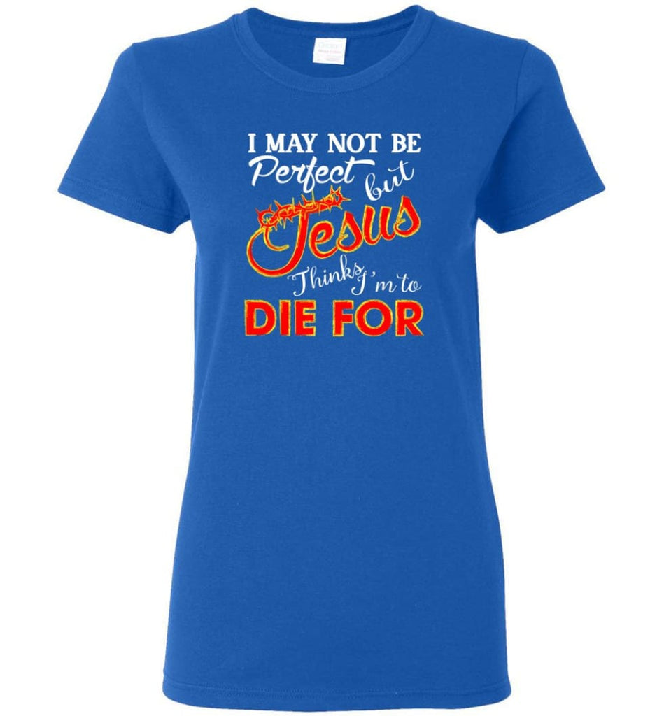 I May Not Be Perfect But Jesus Thinks I'm To Die For Women Tee - Royal / M