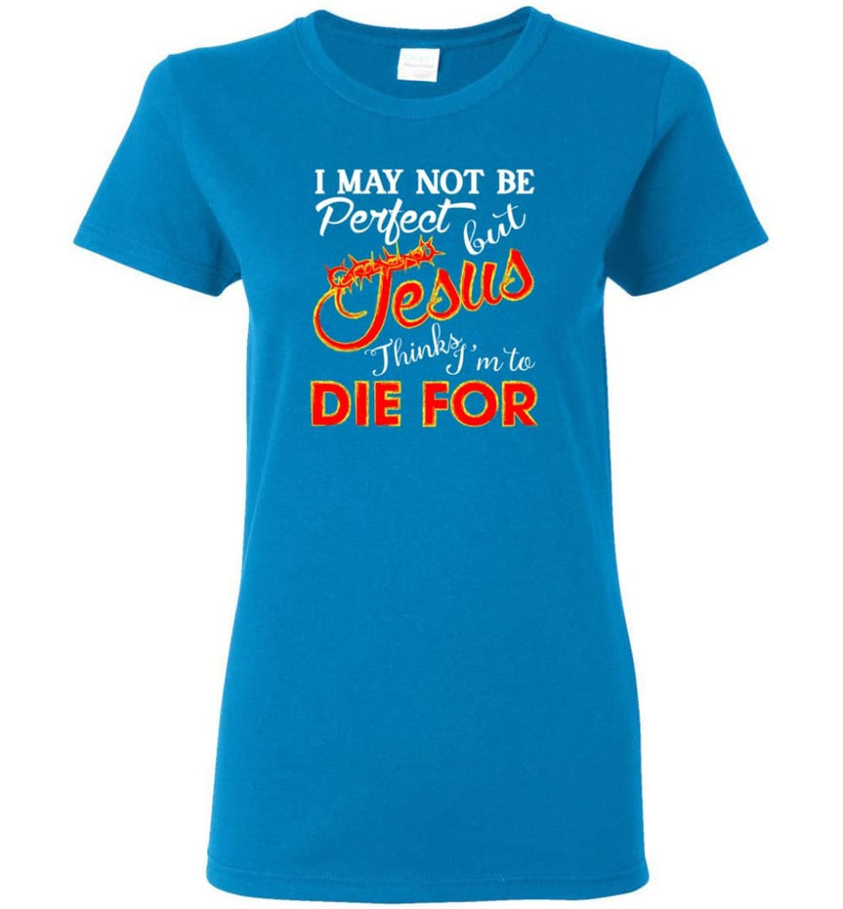 I May Not Be Perfect But Jesus Thinks I'm To Die For Women Tee - Sapphire / M