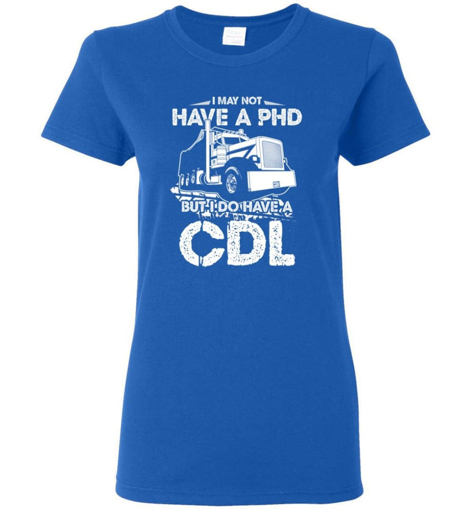 I May Not Have A PHD But I Do Have My CDL Women Tee - Royal / M
