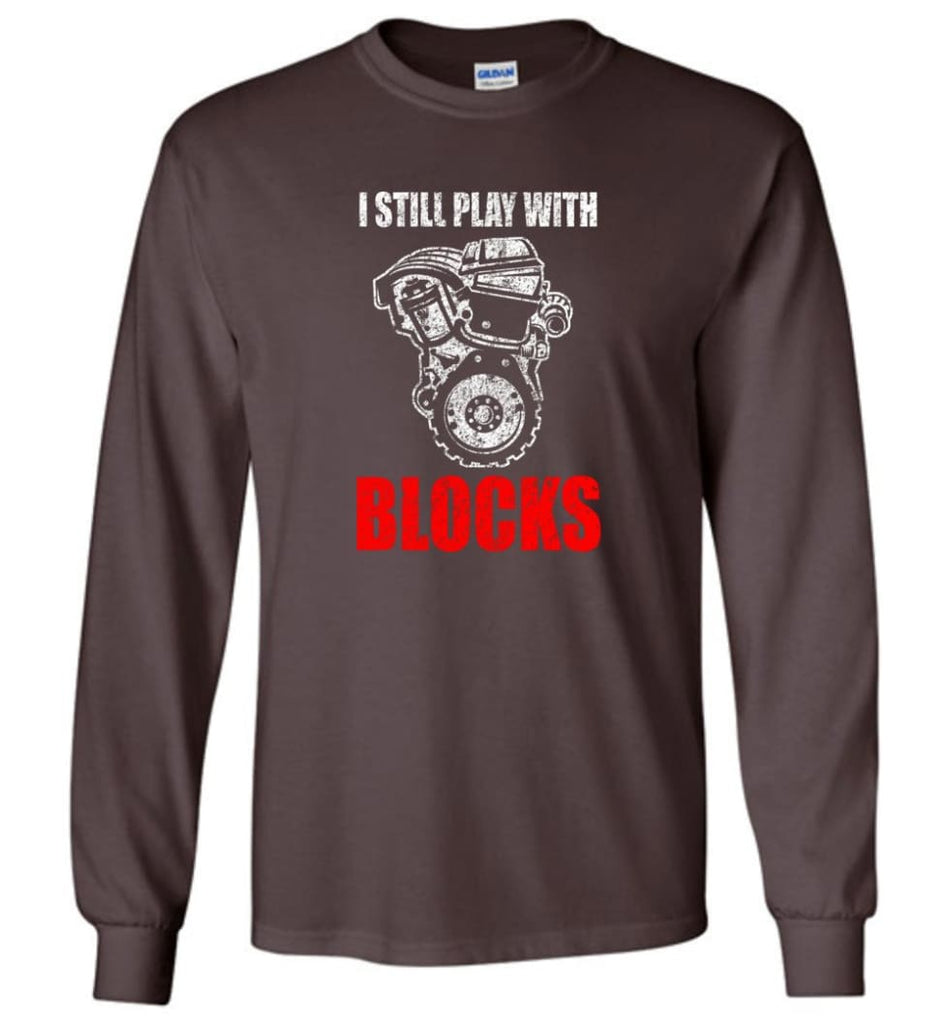 I Still Play With Blocks Funny Engine Block T Shirt - Long Sleeve T-Shirt - Dark Chocolate / M