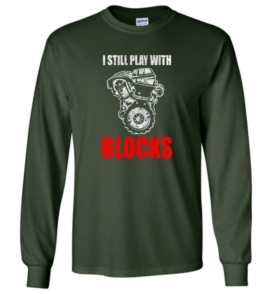 I Still Play With Blocks Funny Engine Block T Shirt - Long Sleeve T-Shirt - Forest Green / M