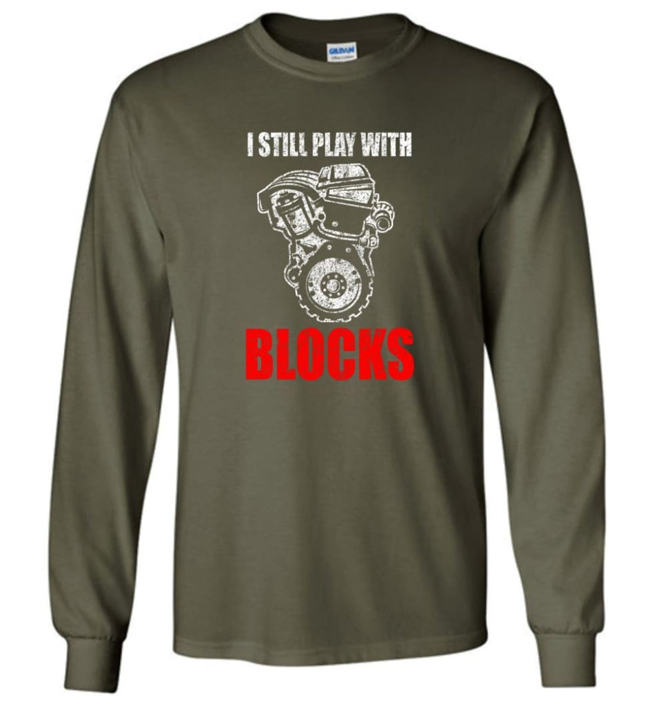 I Still Play With Blocks Funny Engine Block T Shirt - Long Sleeve T-Shirt - Military Green / M