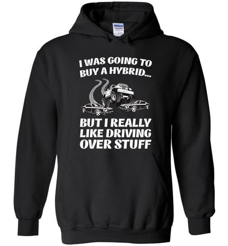I was Going to Buy a Hybrid but I Really Like Driving Over Stuff Cars - Hoodie - Black / M - Hoodie