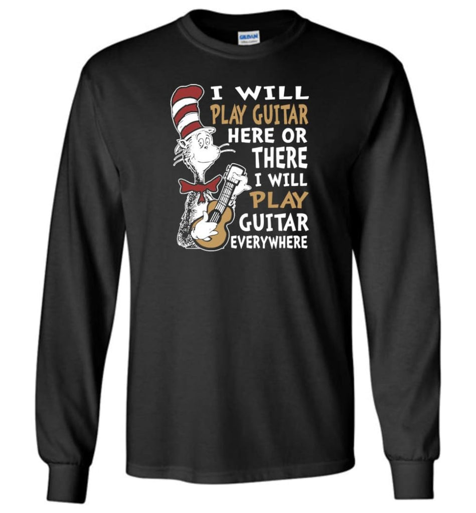 I Will Play Guitar Here or There I Will Play Guitar Everywhere Shirt Hoodie Sweater - Long Sleeve T-Shirt - Black / M