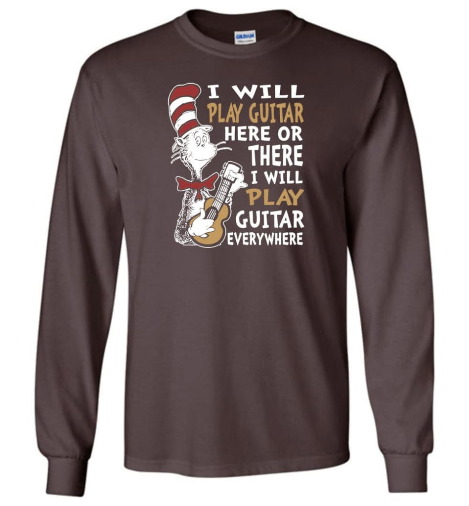 I Will Play Guitar Here or There I Will Play Guitar Everywhere Shirt Hoodie Sweater - Long Sleeve T-Shirt - Dark