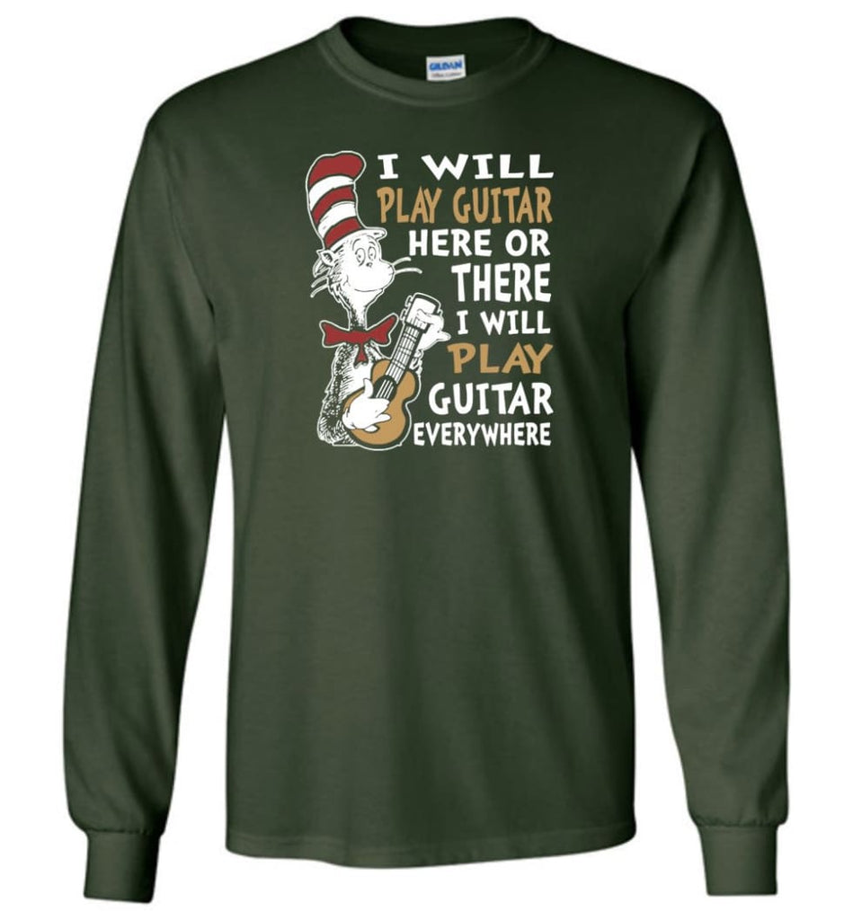 I Will Play Guitar Here or There I Will Play Guitar Everywhere Shirt Hoodie Sweater - Long Sleeve T-Shirt - Forest Green