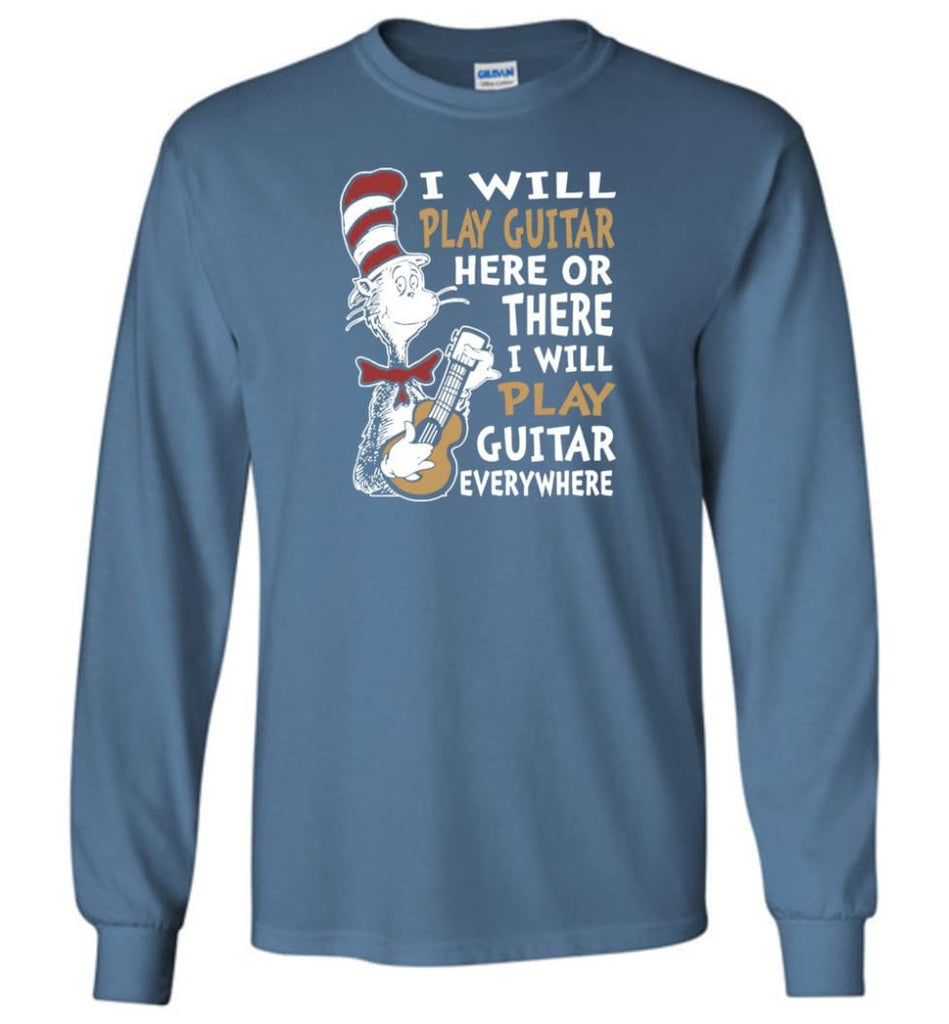 I Will Play Guitar Here or There I Will Play Guitar Everywhere Shirt Hoodie Sweater - Long Sleeve T-Shirt - Indigo Blue