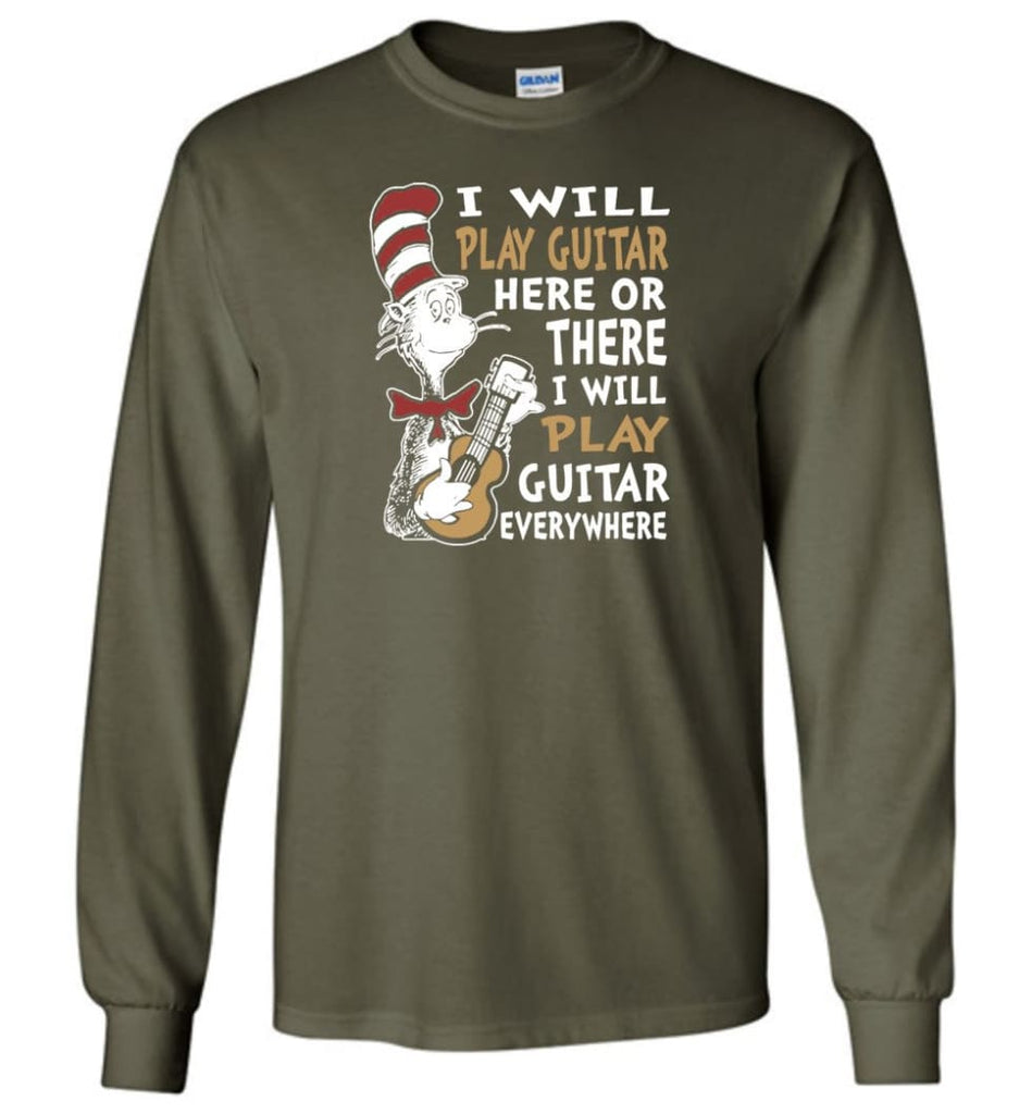 I Will Play Guitar Here or There I Will Play Guitar Everywhere Shirt Hoodie Sweater - Long Sleeve T-Shirt - Military