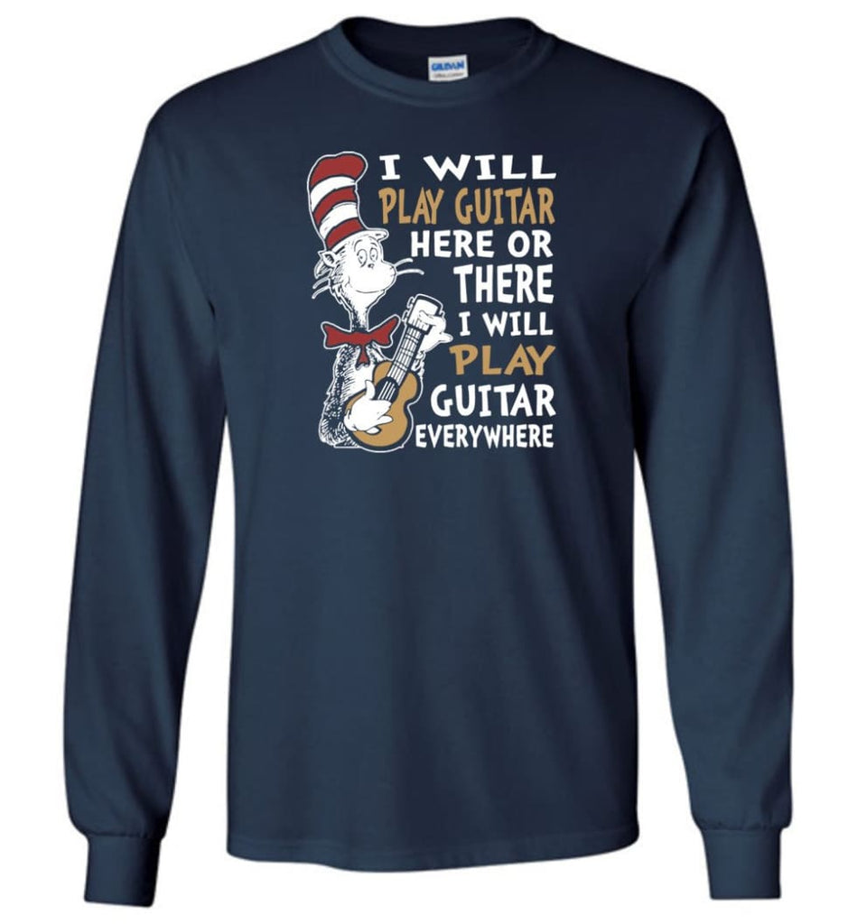 I Will Play Guitar Here or There I Will Play Guitar Everywhere Shirt Hoodie Sweater - Long Sleeve T-Shirt - Navy / M