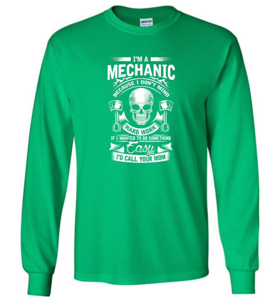 I'm A Mechanic I'd Call Your Mom Shirt - Long Sleeve T-Shirt - Irish Green / M