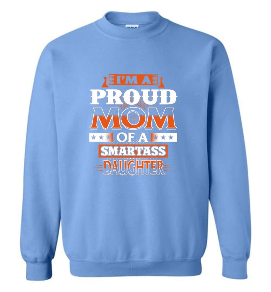 I'M A Proud Mom Of A Smartass Daughter Shirt Hoodie Sweater Sweatshirt - Carolina Blue / M