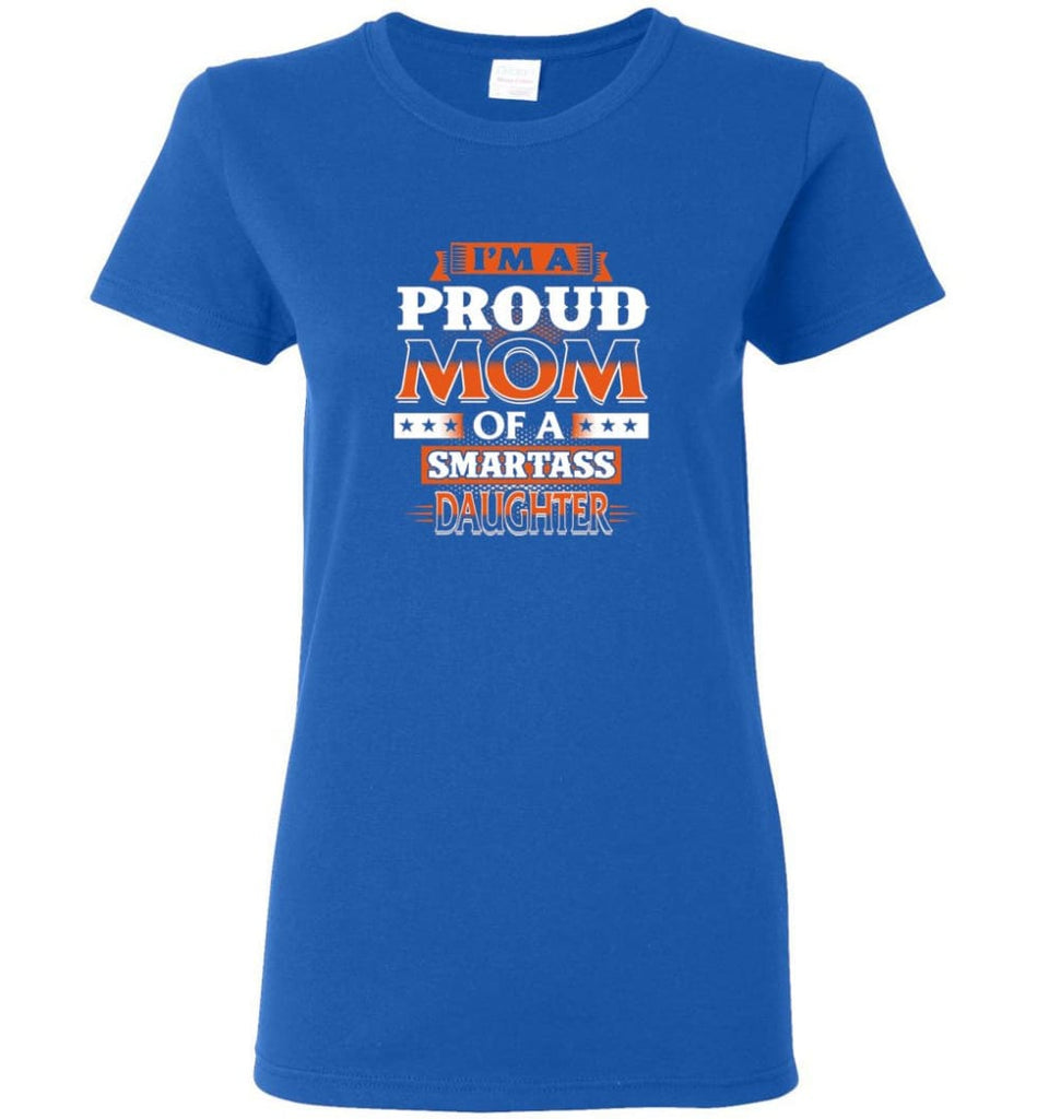I'm A Proud Mom Of A Smartass Daughter Shirt Hoodie Sweater - Women T-shirt - Royal / M