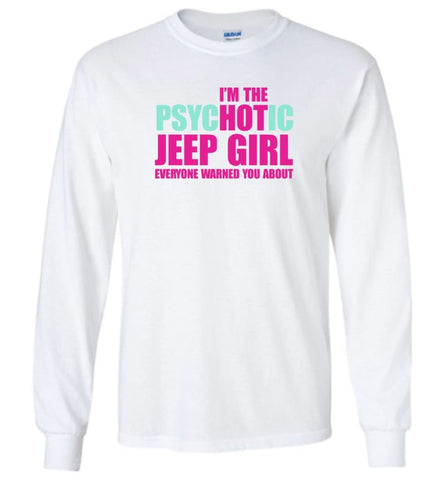 I'm Psychotic Jeep Girl Everyone Warned You About - Long Sleeve - White / M - Long Sleeve