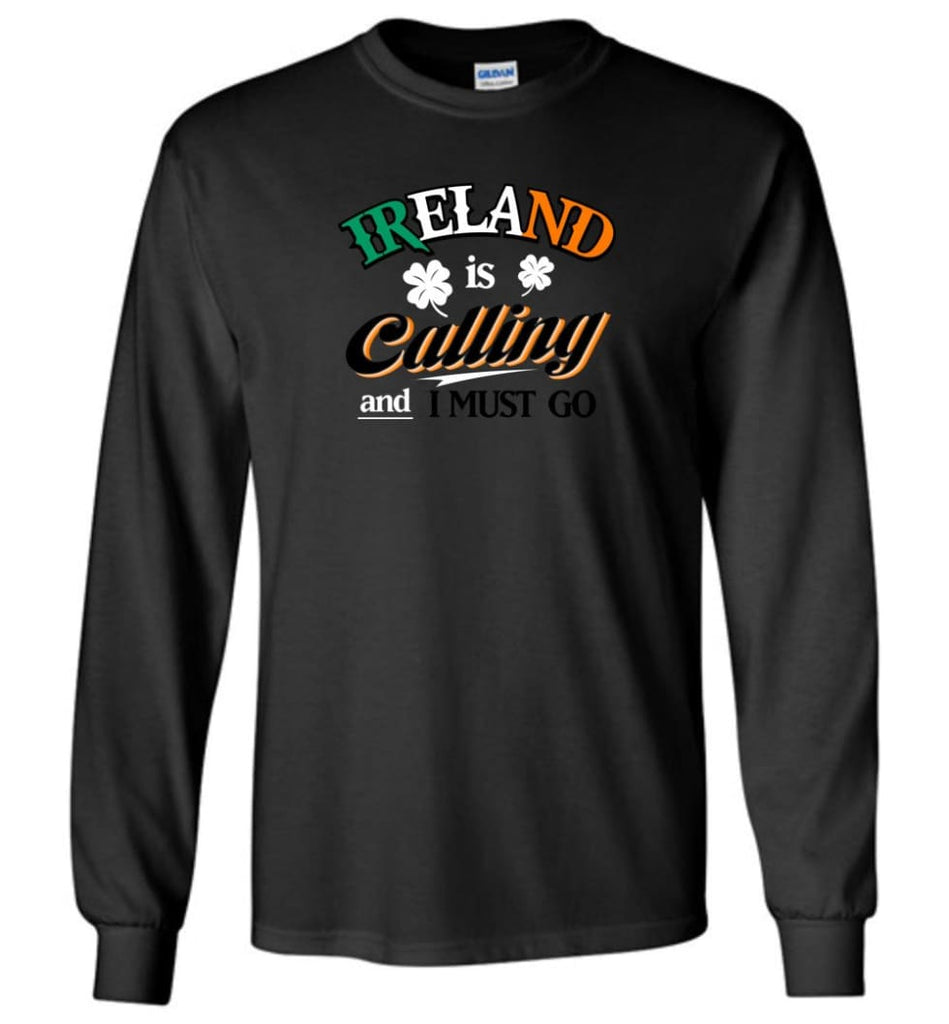 Ireland Is Calling And I Must Go Long Sleeve T-Shirt - Black / M
