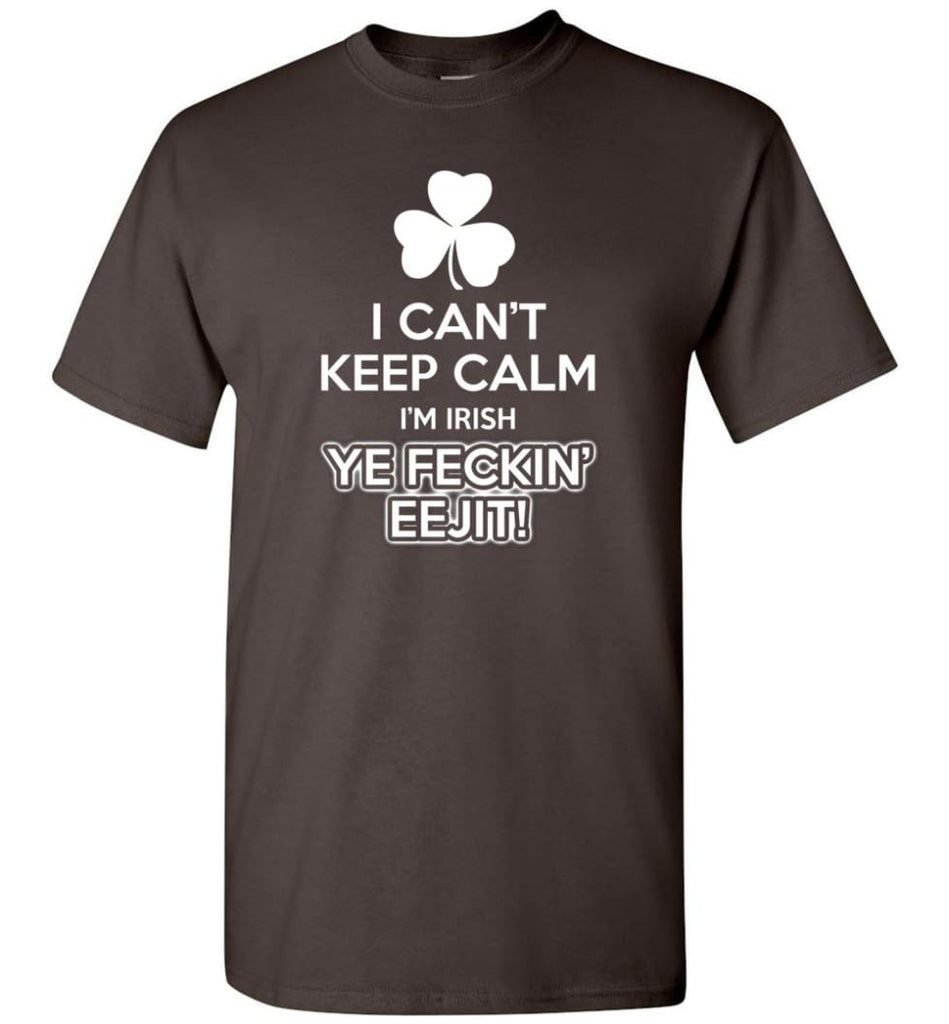 Irish Shirt I Can'T Keep Calm I'M Irish Ye Feckin' Eejit Shirt Hoodie Sweater T-Shirt - Dark Chocolate / S