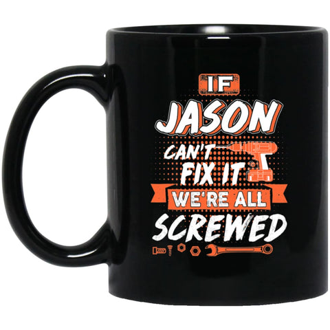 Jason Custom Name Gift If Jason Can't Fix It We're All Screwed 11 oz Black Mug - Black / One Size - Drinkware
