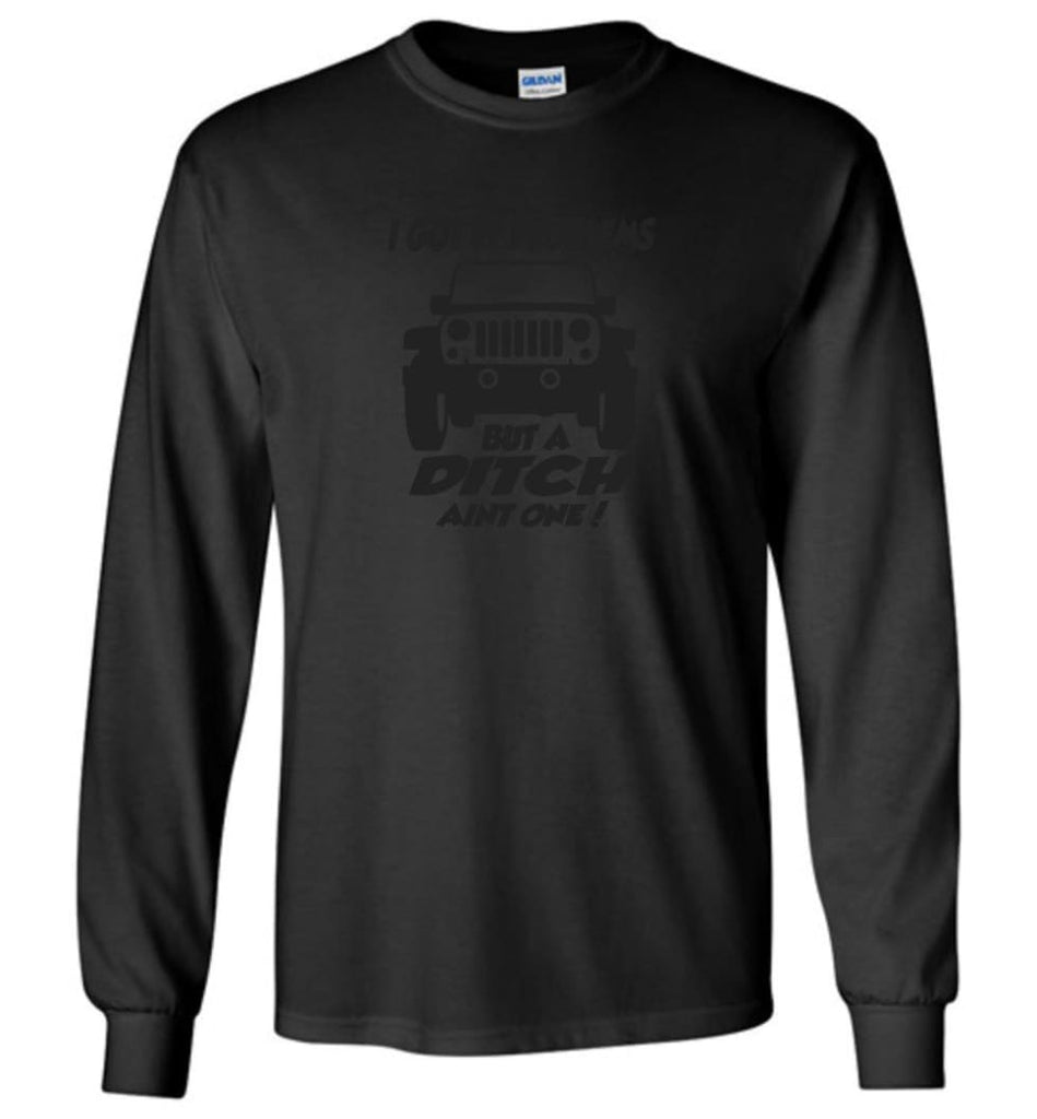 Jeep Shirt I Got 99 Problems but A Ditch Ain't One Long Sleeve T-Shirt - Black / M