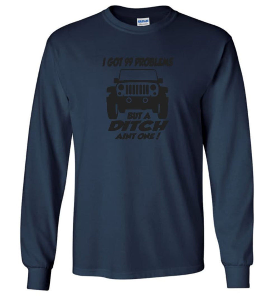 Jeep Shirt I Got 99 Problems but A Ditch Ain't One Long Sleeve T-Shirt - Navy / M