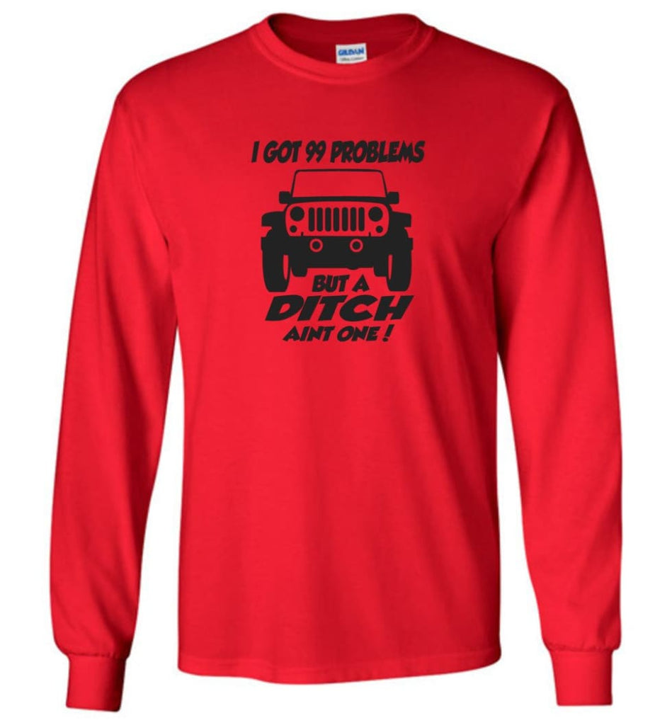 Jeep Shirt I Got 99 Problems but A Ditch Ain't One Long Sleeve T-Shirt - Red / M