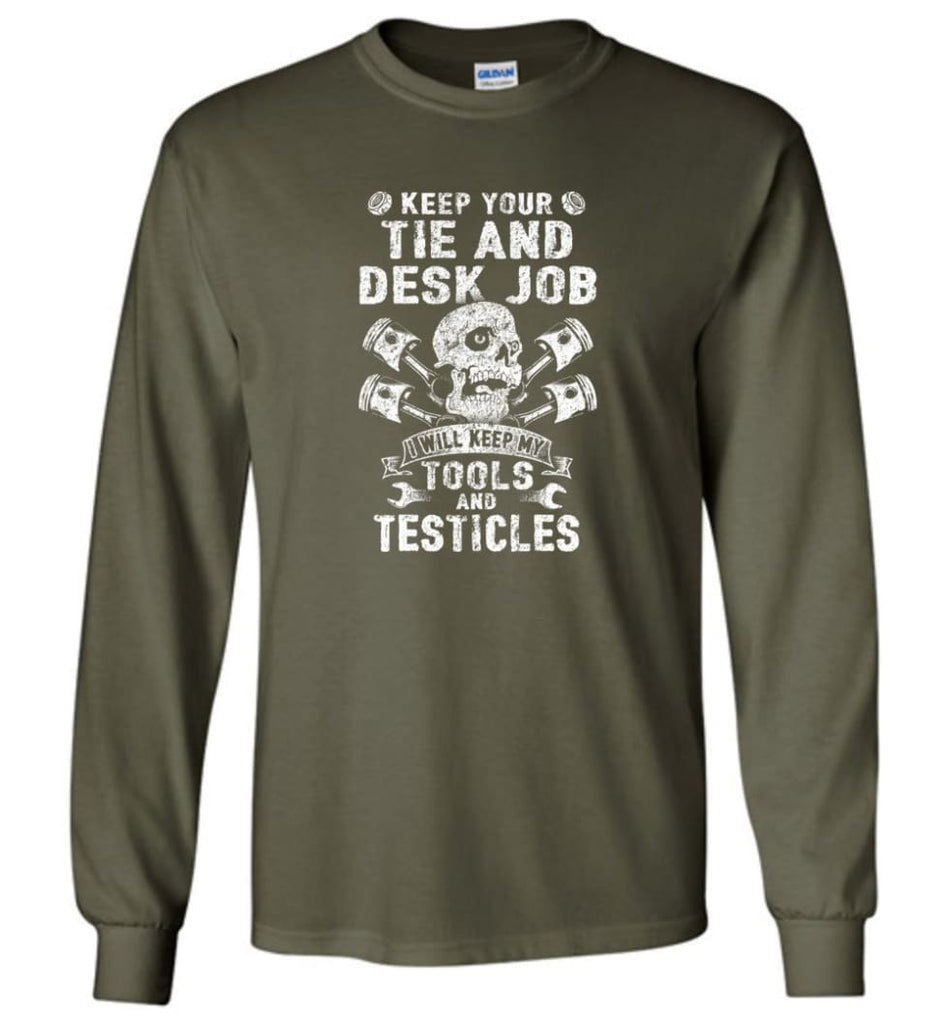 Keep Your The And Desk Job I Will Keep My Tools And Testicles - Long Sleeve T-Shirt - Military Green / M