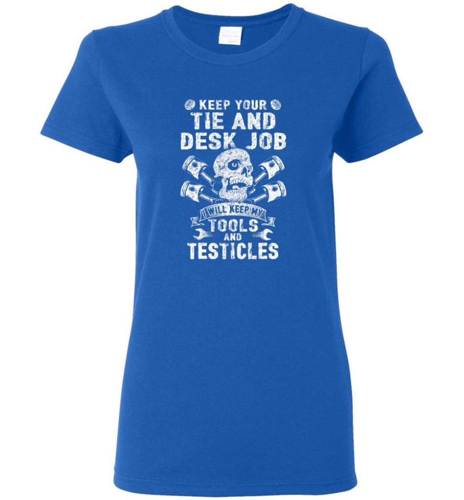 Keep Your The And Desk Job I Will Keep My Tools And Testicles Women Tee - Royal / M