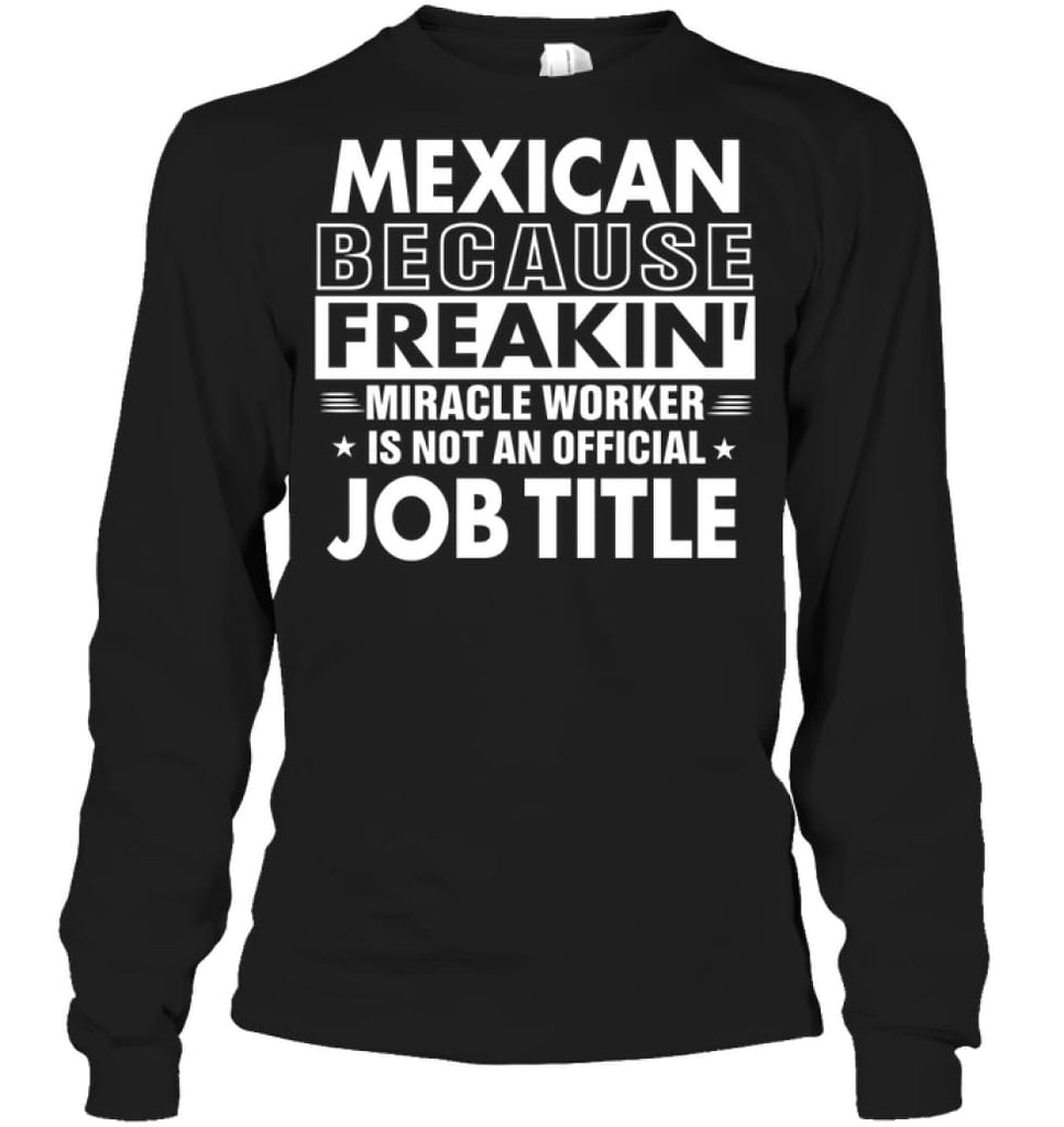 Mexican Because Freakin' Miracle Worker Job Title Long Sleeve - Gildan 6.1oz Long Sleeve / Black / S - Apparel