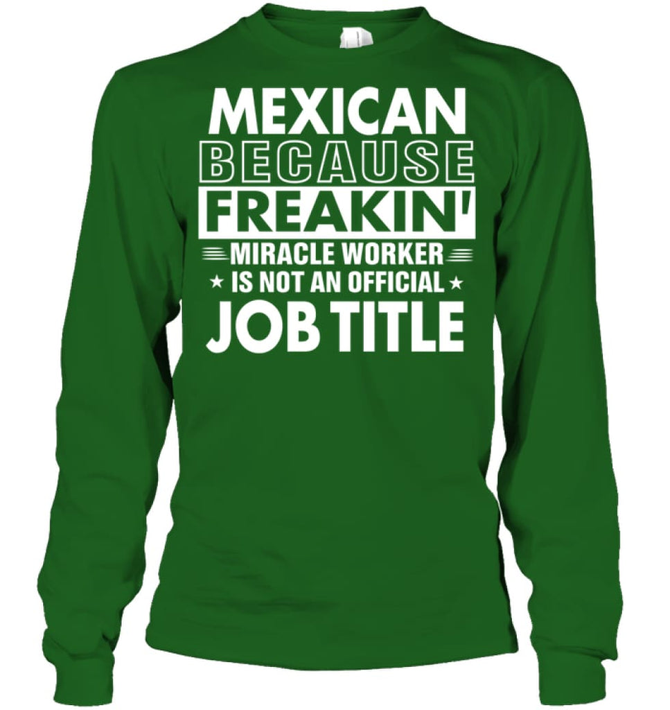 Mexican Because Freakin' Miracle Worker Job Title Long Sleeve - Gildan 6.1oz Long Sleeve / Irish Green / S - Apparel