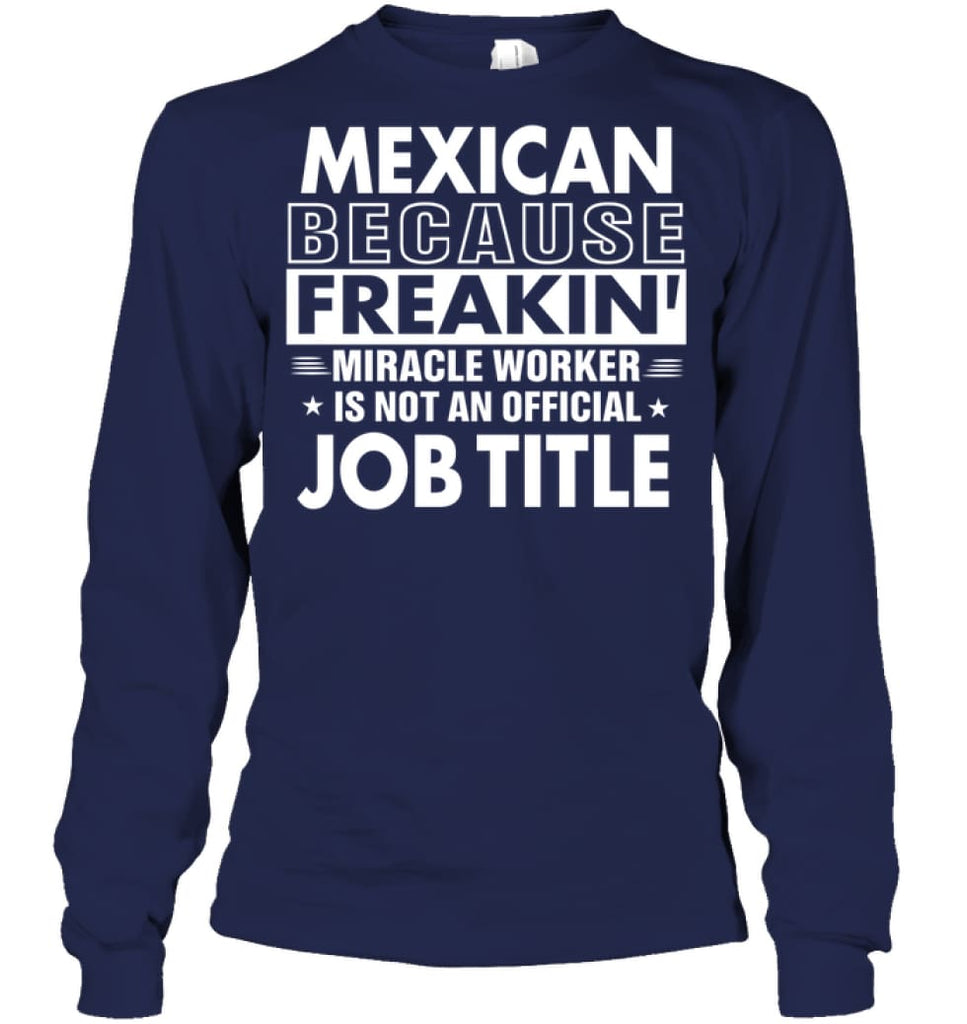 Mexican Because Freakin' Miracle Worker Job Title Long Sleeve - Gildan 6.1oz Long Sleeve / Navy / S - Apparel