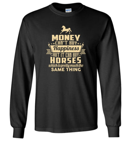 Money Can't Buy Happiness But It Can Buy Horses Shirt Long Sleeve - Black / M