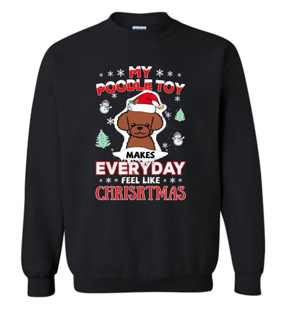 My Poodle Toy Makes Everyday Feel Like Christmas Sweatshirt Hoodie Gift Sweatshirt - Black / M