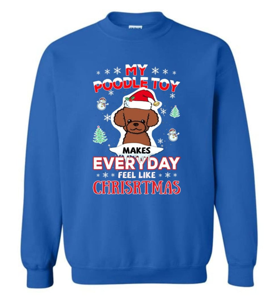 My Poodle Toy Makes Everyday Feel Like Christmas Sweatshirt Hoodie Gift Sweatshirt - Royal / M