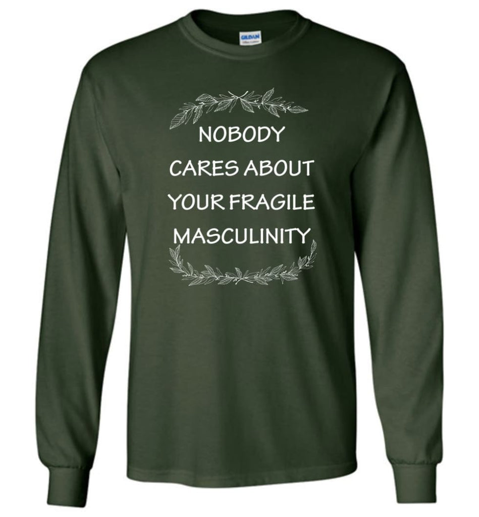Nobody Cares About Your Fragile Masculinity Long Sleeve T-Shirt - Forest Green / M