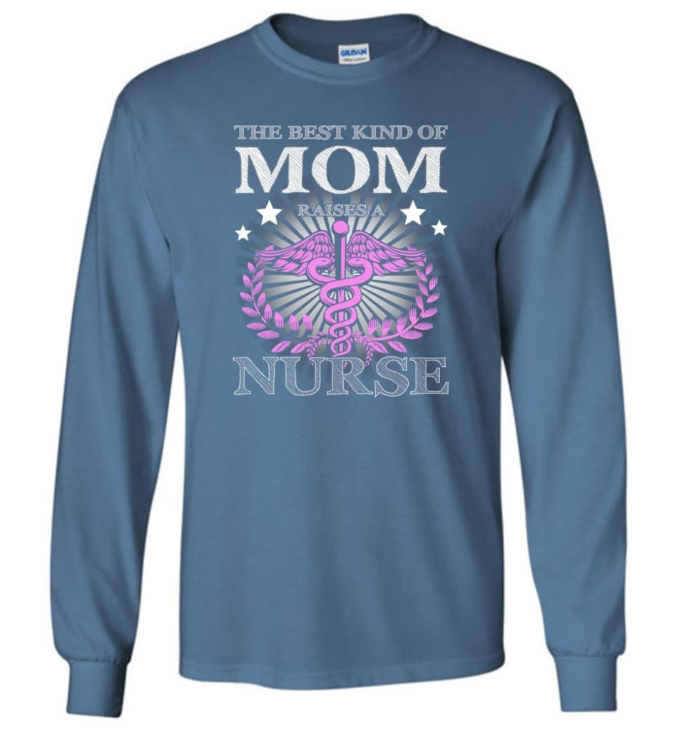 Nurse Mom The Best Kind of Mom Raises A Nurse Shirt Gift Tee Nurse Mother - Long Sleeve T-Shirt - Indigo Blue / M