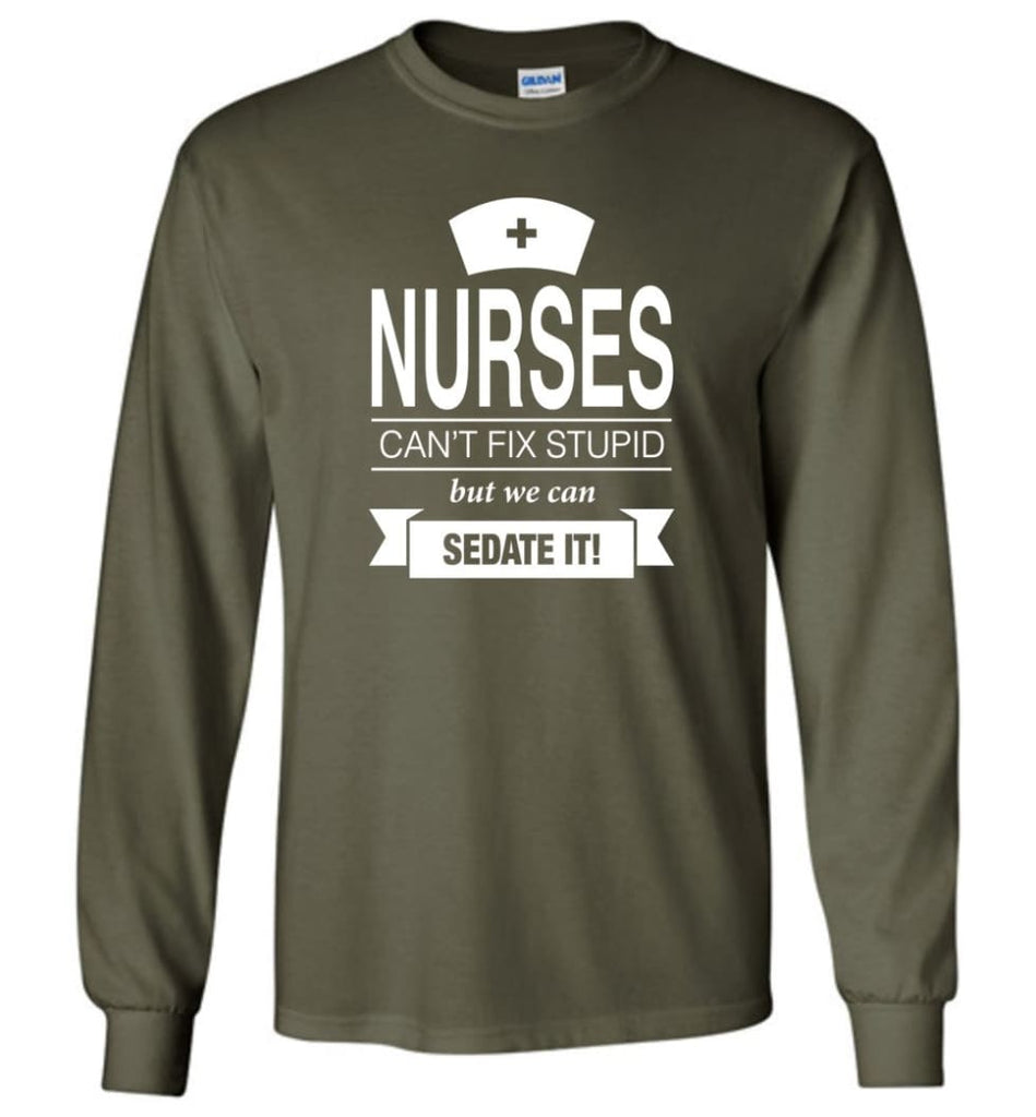 Nurses Can't Fix Stupid But We Can Sedate It Funny Nurse Christmas Sweater - Long Sleeve T-Shirt - Military Green / M