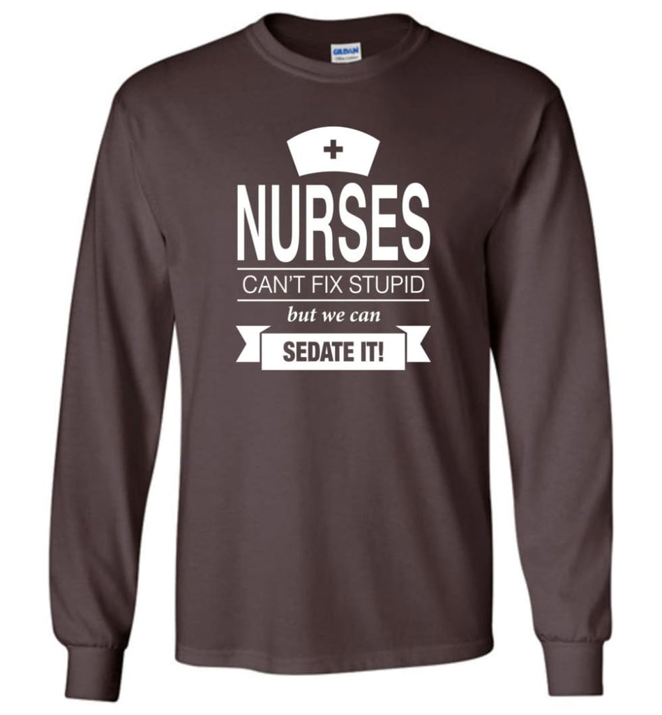 Nurses Can't Fix Stupid But We Can Sedate It Funny Nurse Christmas Sweater - Long Sleeve T-Shirt - Dark Chocolate / M