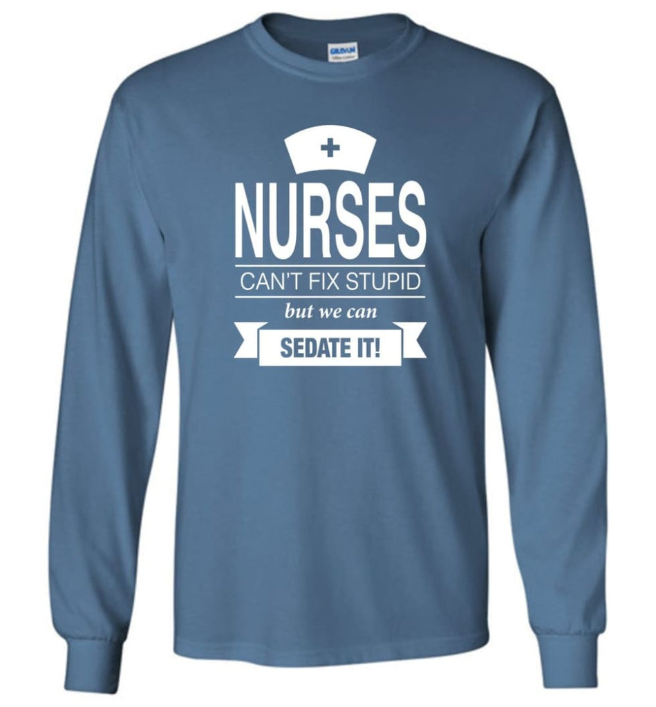 Nurses Can't Fix Stupid But We Can Sedate It Funny Nurse Christmas Sweater - Long Sleeve T-Shirt - Indigo Blue / M