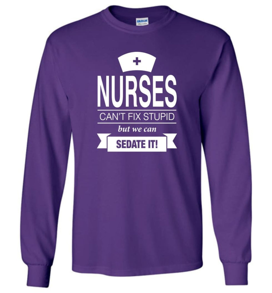 Nurses Can't Fix Stupid But We Can Sedate It Funny Nurse Christmas Sweater - Long Sleeve T-Shirt - Purple / M