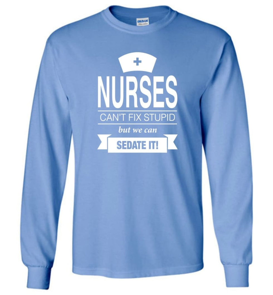 Nurses Can't Fix Stupid But We Can Sedate It Funny Nurse Christmas Sweater - Long Sleeve T-Shirt - Carolina Blue / M