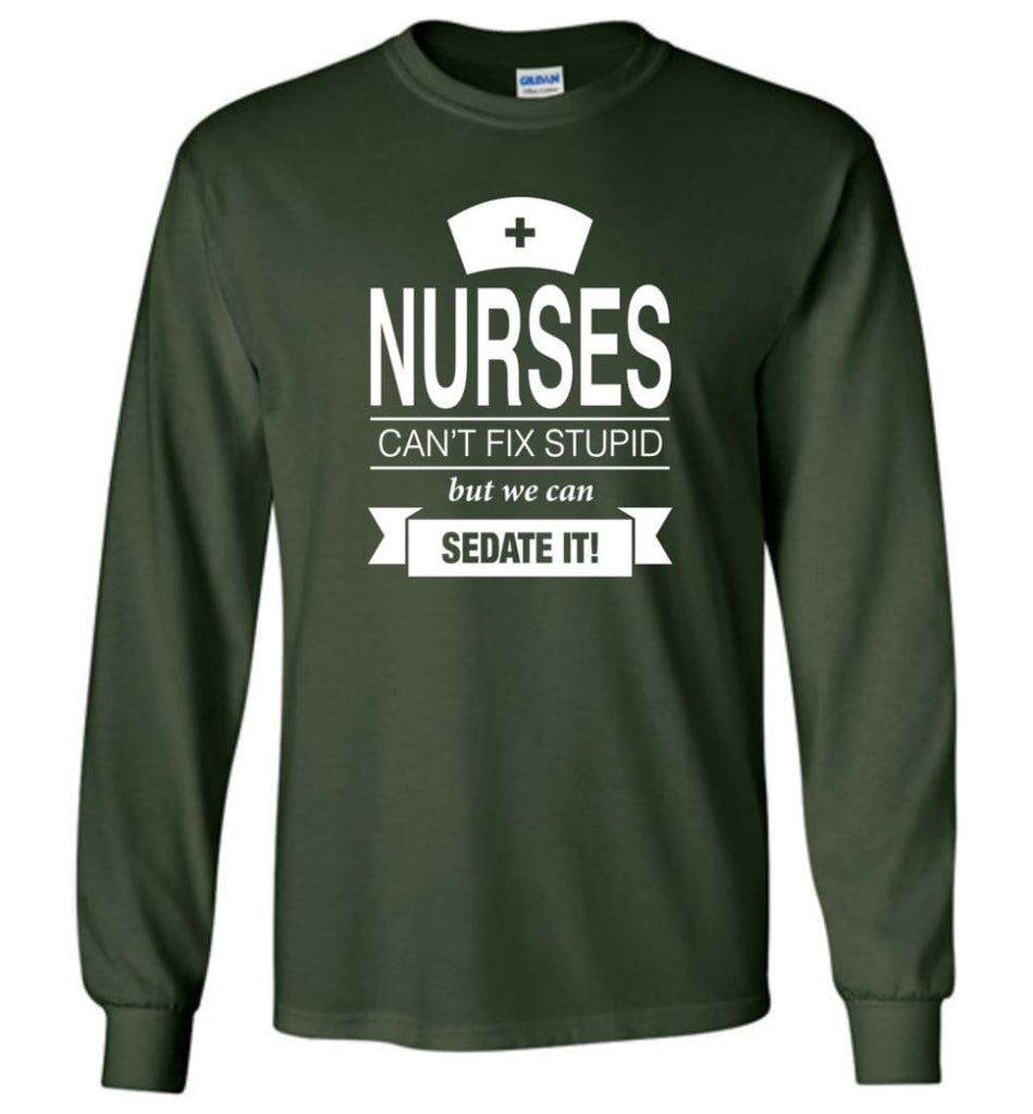 Nurses Can't Fix Stupid But We Can Sedate It Funny Nurse Christmas Sweater - Long Sleeve T-Shirt - Forest Green / M